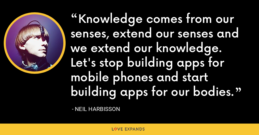 Knowledge comes from our senses, extend our senses and we extend our knowledge. Let's stop building apps for mobile phones and start building apps for our bodies. - Neil Harbisson