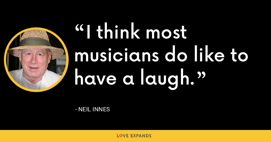 I think most musicians do like to have a laugh. - Neil Innes