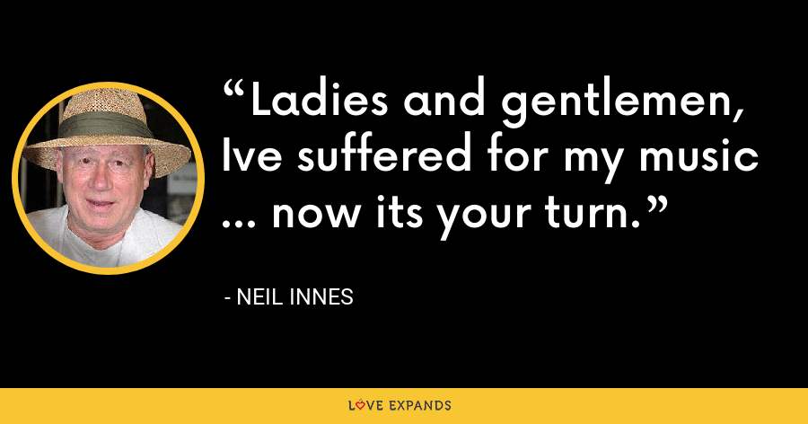 Ladies and gentlemen, Ive suffered for my music ... now its your turn. - Neil Innes