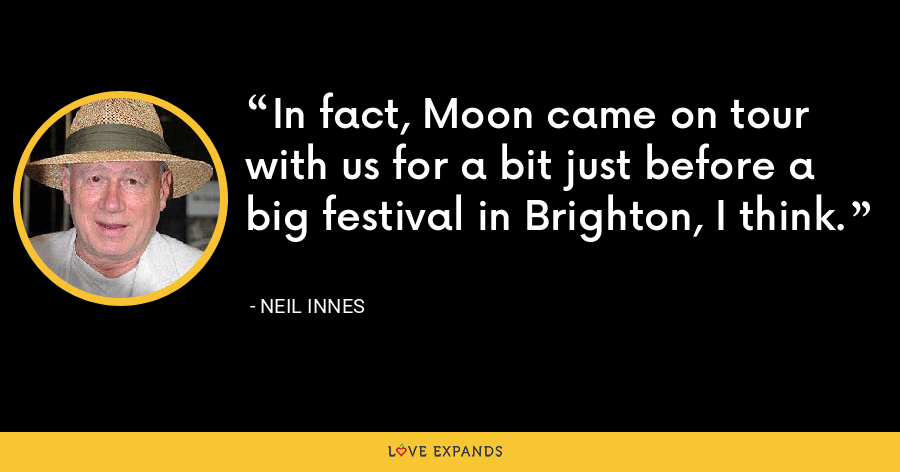 In fact, Moon came on tour with us for a bit just before a big festival in Brighton, I think. - Neil Innes