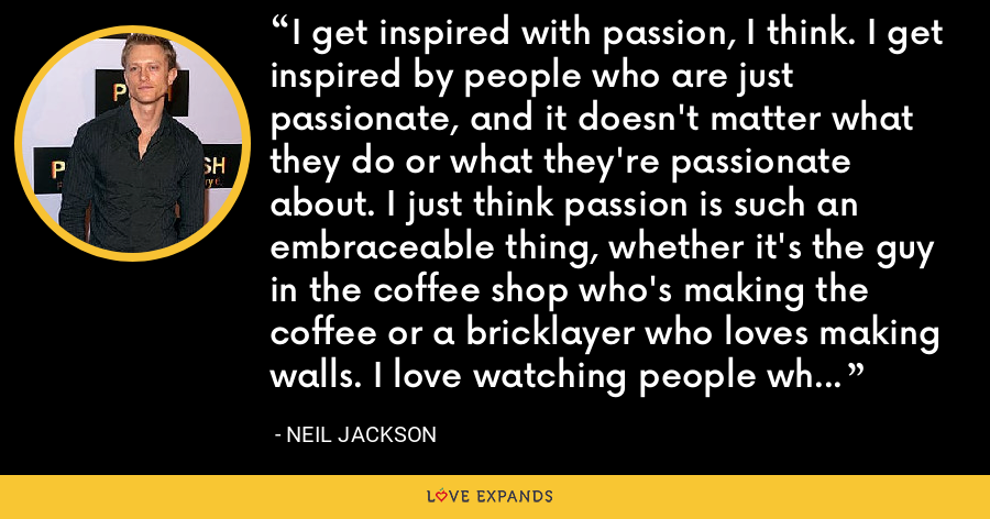 I get inspired with passion, I think. I get inspired by people who are just passionate, and it doesn't matter what they do or what they're passionate about. I just think passion is such an embraceable thing, whether it's the guy in the coffee shop who's making the coffee or a bricklayer who loves making walls. I love watching people who love what they do, and I think that's very inspirational. - Neil Jackson