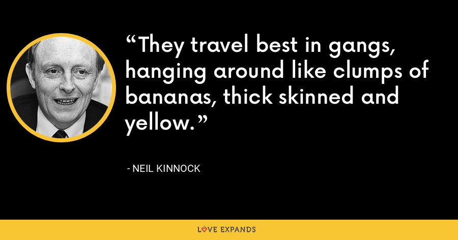 They travel best in gangs, hanging around like clumps of bananas, thick skinned and yellow. - Neil Kinnock
