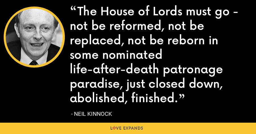 The House of Lords must go - not be reformed, not be replaced, not be reborn in some nominated life-after-death patronage paradise, just closed down, abolished, finished. - Neil Kinnock