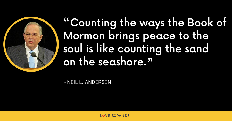 Counting the ways the Book of Mormon brings peace to the soul is like counting the sand on the seashore. - Neil L. Andersen