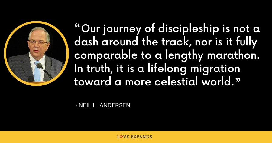 Our journey of discipleship is not a dash around the track, nor is it fully comparable to a lengthy marathon. In truth, it is a lifelong migration toward a more celestial world. - Neil L. Andersen