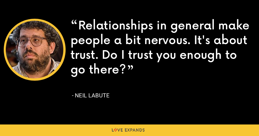 Relationships in general make people a bit nervous. It's about trust. Do I trust you enough to go there? - Neil LaBute