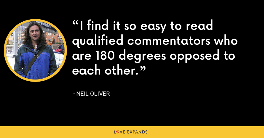 I find it so easy to read qualified commentators who are 180 degrees opposed to each other. - Neil Oliver