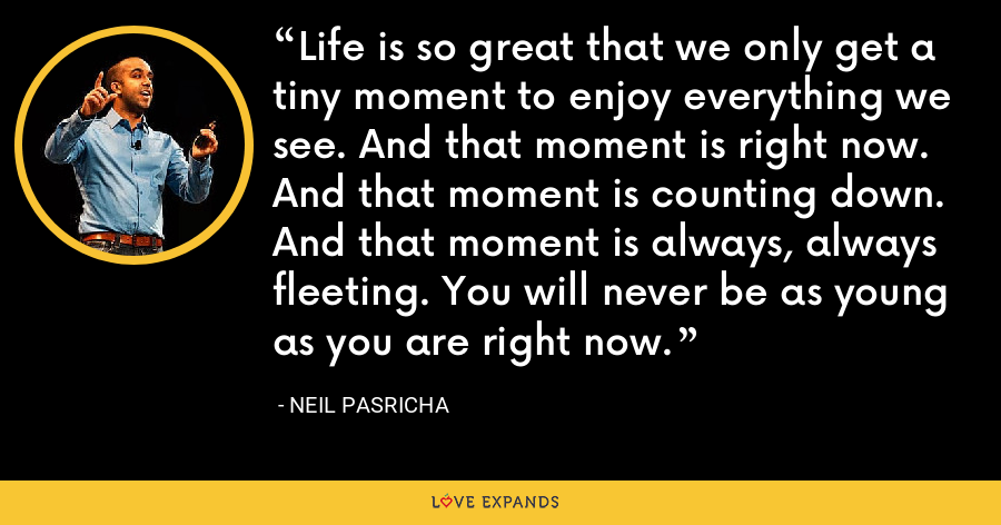 Life is so great that we only get a tiny moment to enjoy everything we see. And that moment is right now. And that moment is counting down. And that moment is always, always fleeting. You will never be as young as you are right now. - Neil Pasricha
