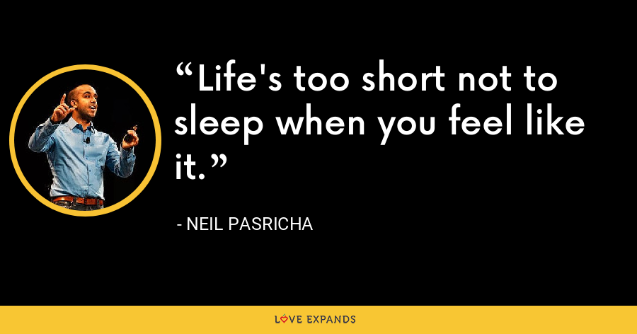Life's too short not to sleep when you feel like it. - Neil Pasricha
