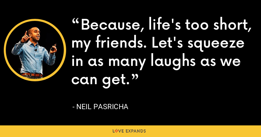 Because, life's too short, my friends. Let's squeeze in as many laughs as we can get. - Neil Pasricha