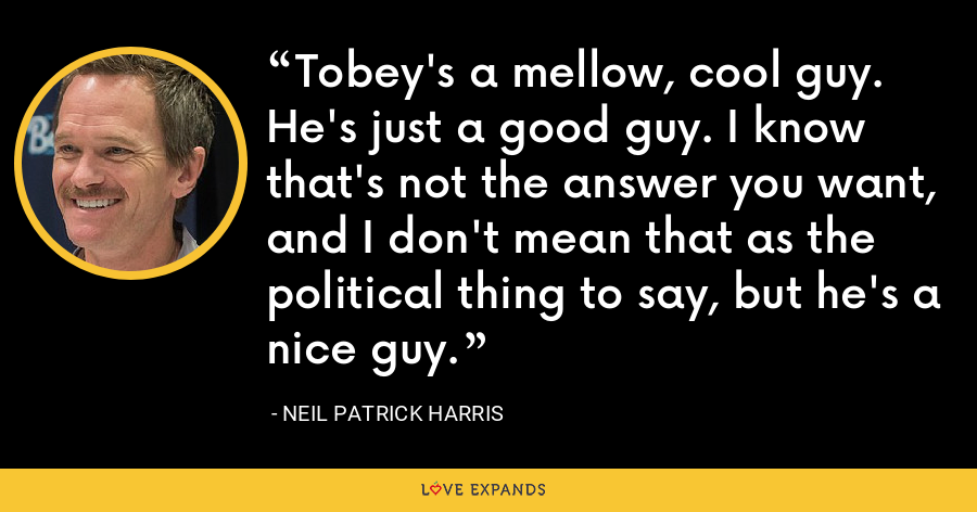 Tobey's a mellow, cool guy. He's just a good guy. I know that's not the answer you want, and I don't mean that as the political thing to say, but he's a nice guy. - Neil Patrick Harris