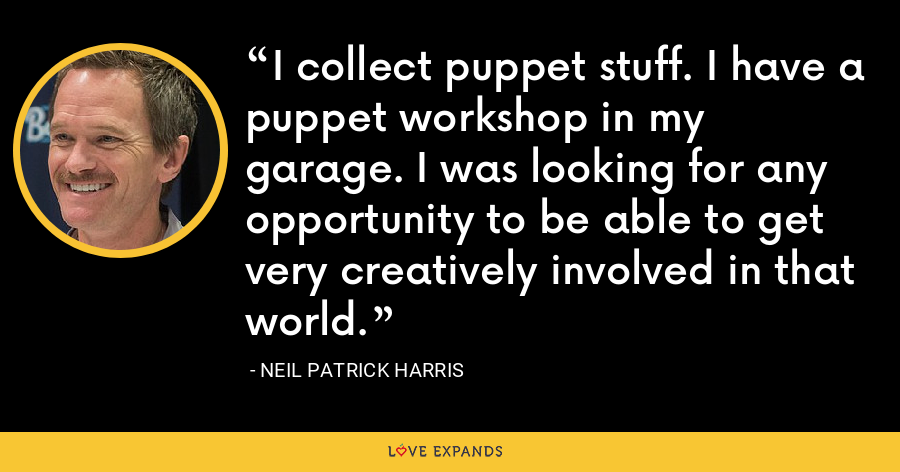 I collect puppet stuff. I have a puppet workshop in my garage. I was looking for any opportunity to be able to get very creatively involved in that world. - Neil Patrick Harris