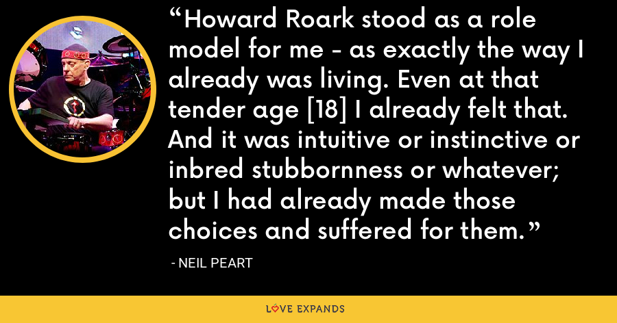 Howard Roark stood as a role model for me - as exactly the way I already was living. Even at that tender age [18] I already felt that. And it was intuitive or instinctive or inbred stubbornness or whatever; but I had already made those choices and suffered for them. - Neil Peart