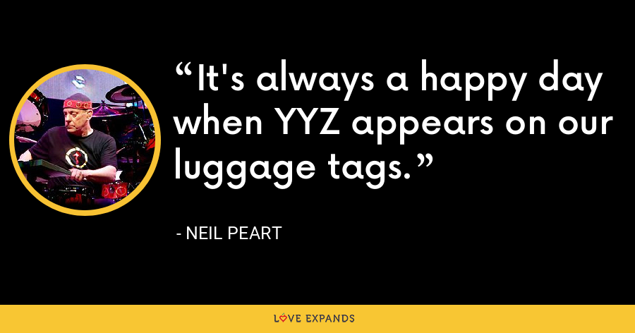 It's always a happy day when YYZ appears on our luggage tags. - Neil Peart