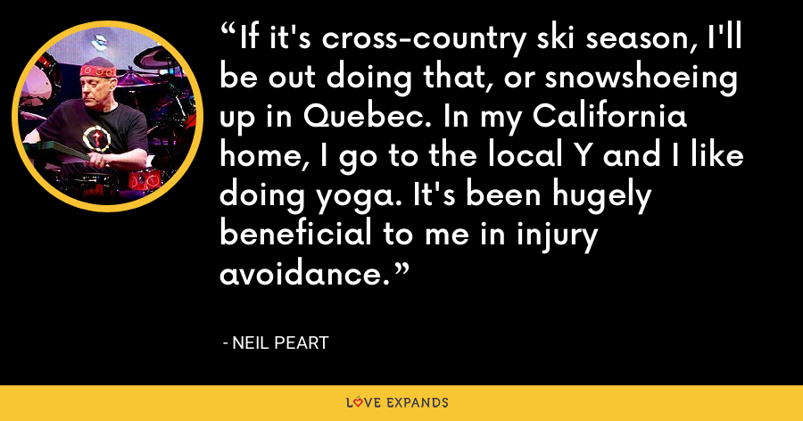 If it's cross-country ski season, I'll be out doing that, or snowshoeing up in Quebec. In my California home, I go to the local Y and I like doing yoga. It's been hugely beneficial to me in injury avoidance. - Neil Peart