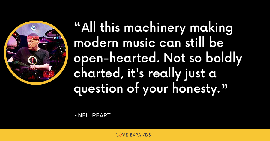 All this machinery making modern music can still be open-hearted. Not so boldly charted, it's really just a question of your honesty. - Neil Peart