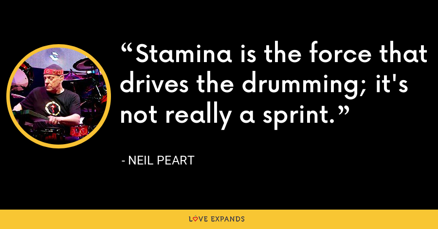 Stamina is the force that drives the drumming; it's not really a sprint. - Neil Peart