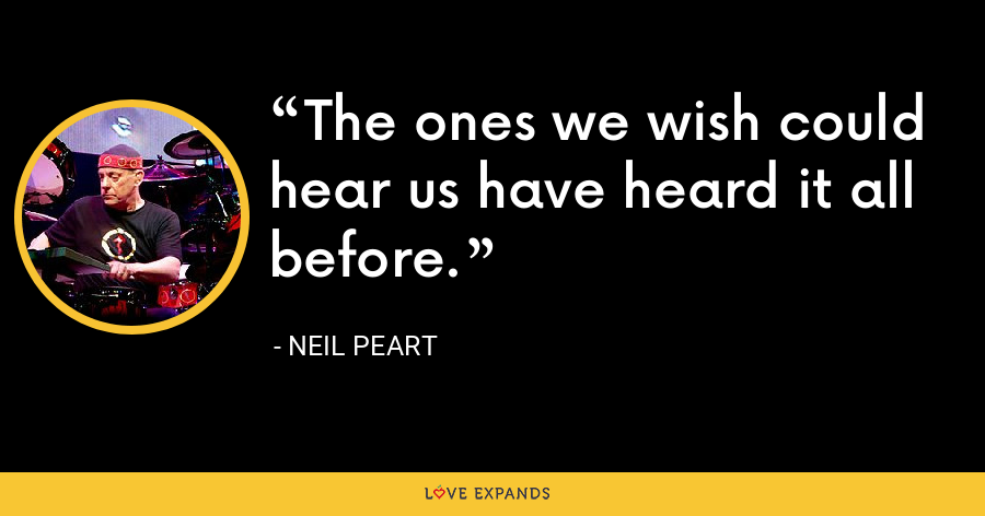 The ones we wish could hear us have heard it all before. - Neil Peart