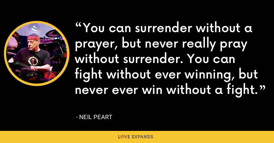 You can surrender without a prayer, but never really pray without surrender. You can fight without ever winning, but never ever win without a fight. - Neil Peart