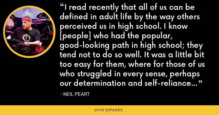 I read recently that all of us can be defined in adult life by the way others perceived us in high school. I know [people] who had the popular, good-looking path in high school; they tend not to do so well. It was a little bit too easy for them, where for those of us who struggled in every sense, perhaps our determination and self-reliance and discipline were reinforced by that. - Neil Peart