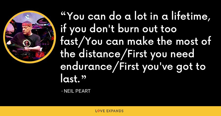 You can do a lot in a lifetime, if you don't burn out too fast/You can make the most of the distance/First you need endurance/First you've got to last. - Neil Peart