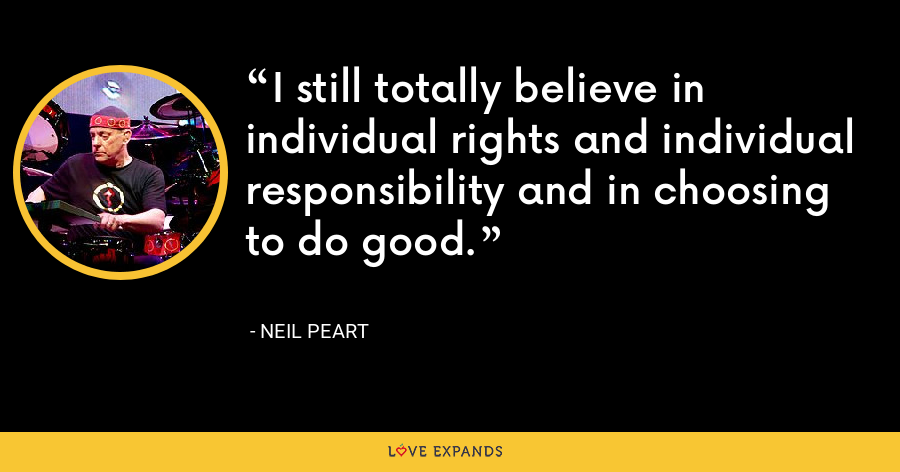 I still totally believe in individual rights and individual responsibility and in choosing to do good. - Neil Peart