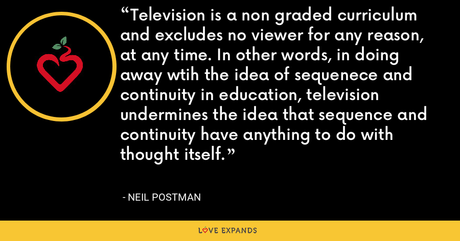 Television is a non graded curriculum and excludes no viewer for any reason, at any time. In other words, in doing away wtih the idea of sequenece and continuity in education, television undermines the idea that sequence and continuity have anything to do with thought itself. - Neil Postman