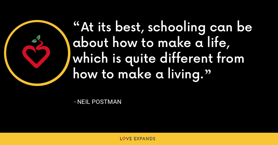 At its best, schooling can be about how to make a life, which is quite different from how to make a living. - Neil Postman
