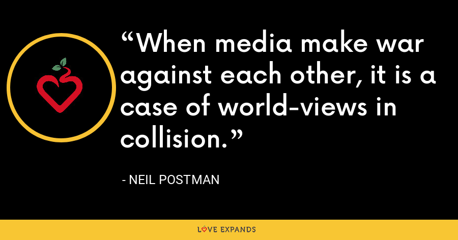 When media make war against each other, it is a case of world-views in collision. - Neil Postman