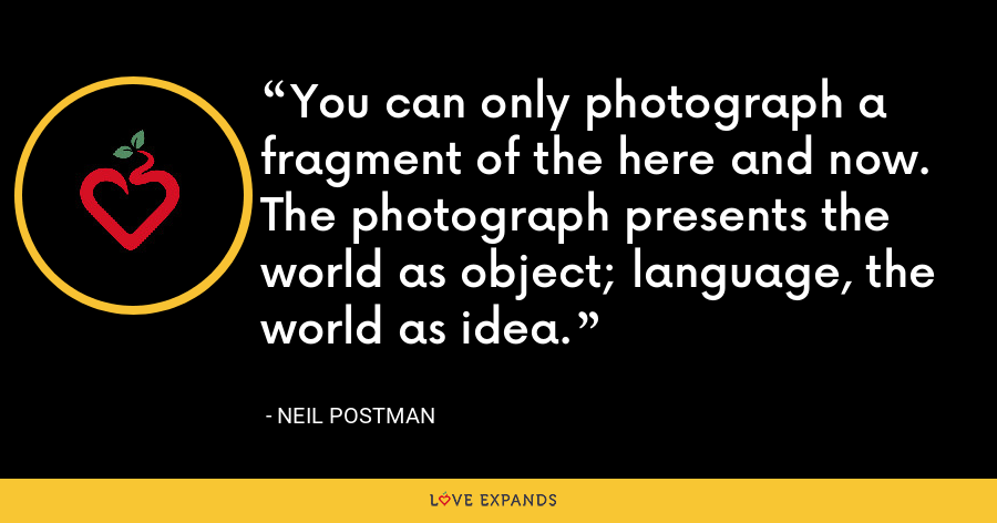 You can only photograph a fragment of the here and now. The photograph presents the world as object; language, the world as idea. - Neil Postman