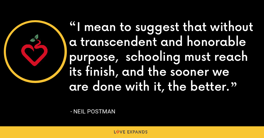 I mean to suggest that without a transcendent and honorable purpose,  schooling must reach its finish, and the sooner we are done with it, the better. - Neil Postman