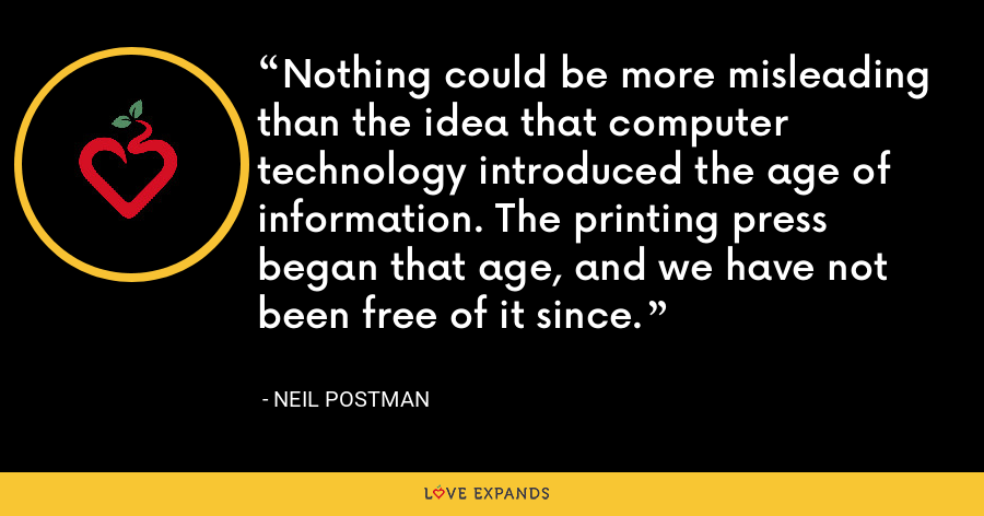 Nothing could be more misleading than the idea that computer technology introduced the age of information. The printing press began that age, and we have not been free of it since. - Neil Postman