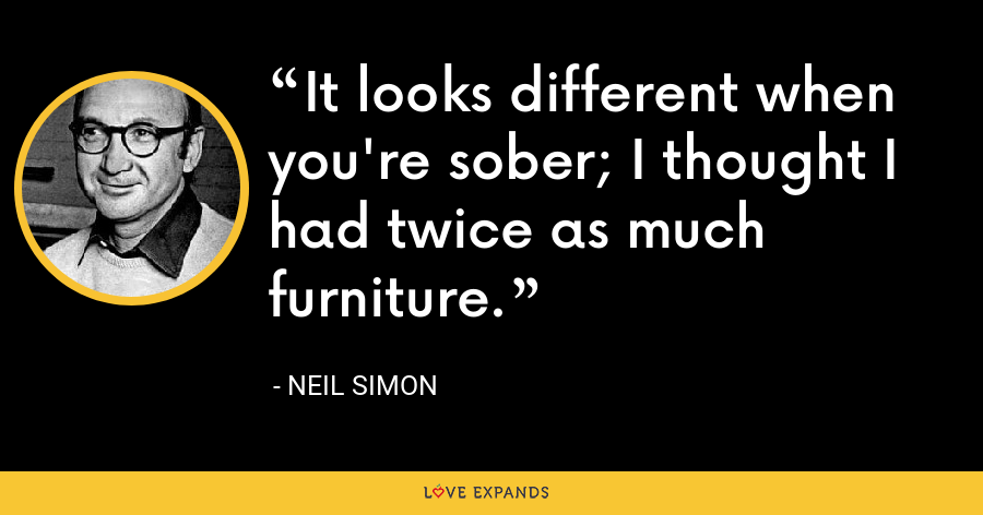It looks different when you're sober; I thought I had twice as much furniture. - Neil Simon