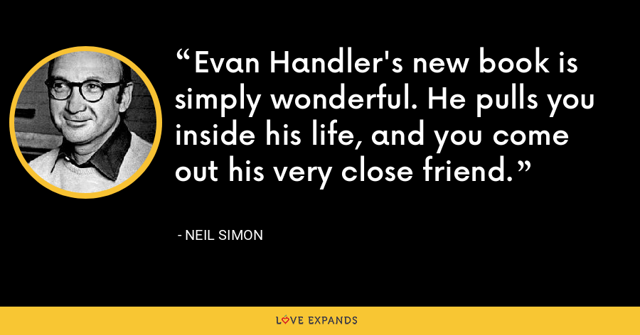 Evan Handler's new book is simply wonderful. He pulls you inside his life, and you come out his very close friend. - Neil Simon