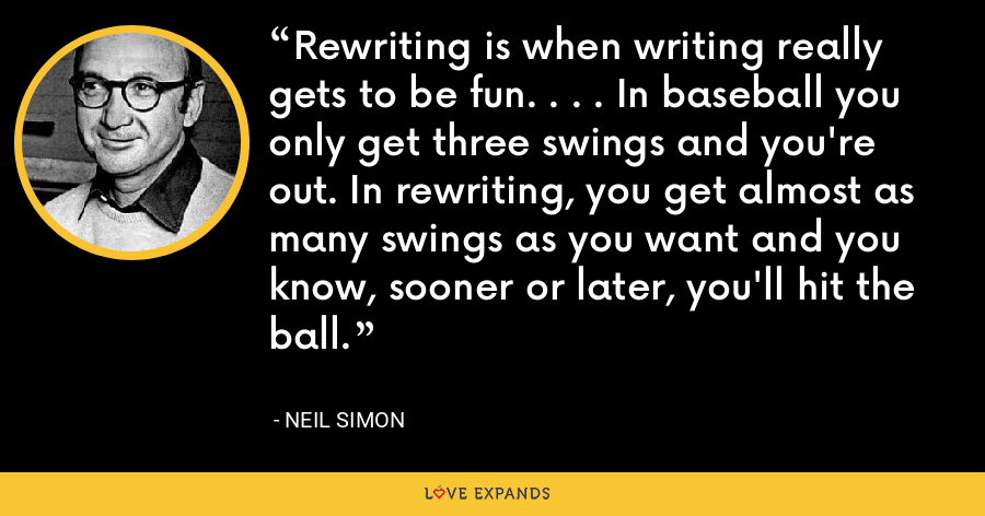 Rewriting is when writing really gets to be fun. . . . In baseball you only get three swings and you're out. In rewriting, you get almost as many swings as you want and you know, sooner or later, you'll hit the ball. - Neil Simon