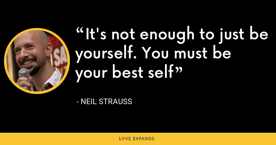 It's not enough to just be yourself. You must be your best self - Neil Strauss