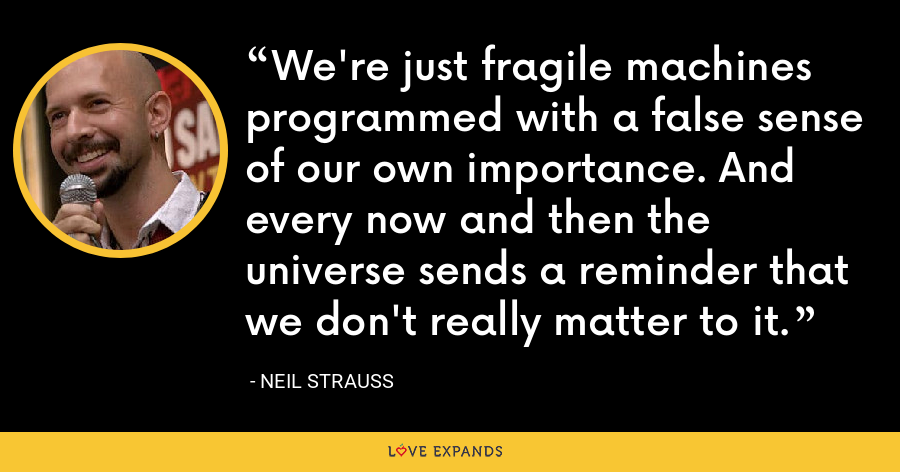 We're just fragile machines programmed with a false sense of our own importance. And every now and then the universe sends a reminder that we don't really matter to it. - Neil Strauss