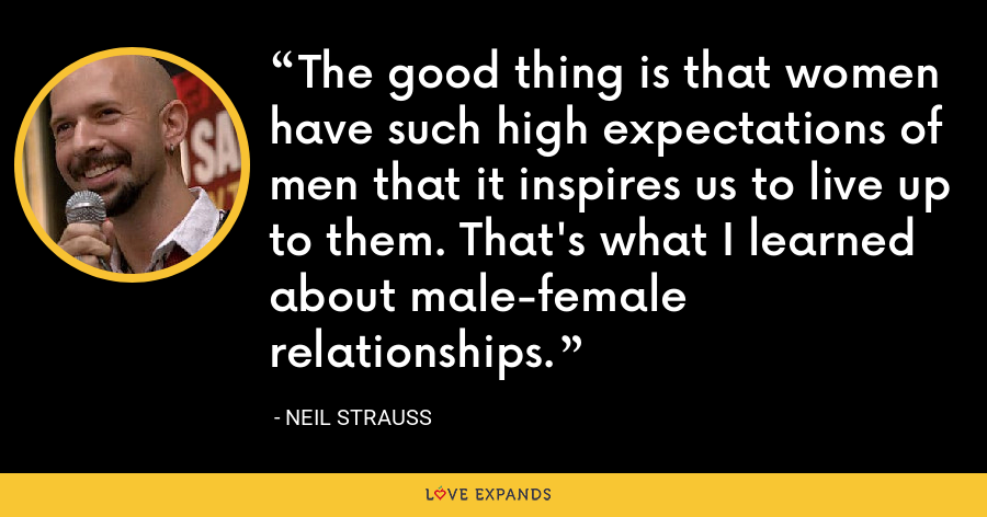 The good thing is that women have such high expectations of men that it inspires us to live up to them. That's what I learned about male-female relationships. - Neil Strauss