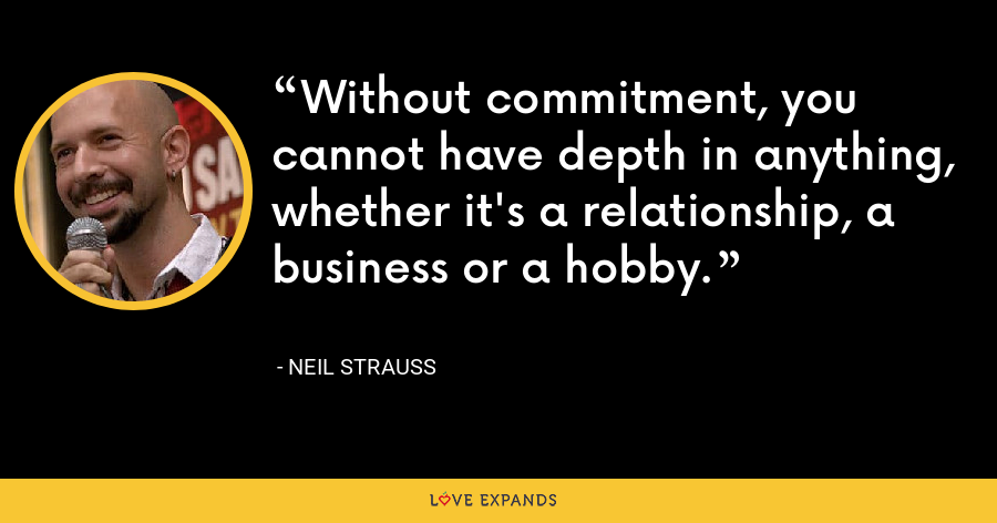 Without commitment, you cannot have depth in anything, whether it's a relationship, a business or a hobby. - Neil Strauss