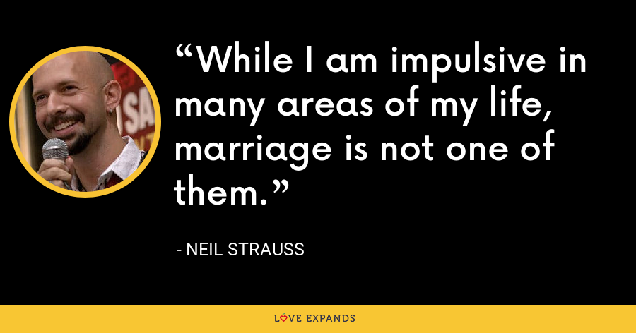 While I am impulsive in many areas of my life, marriage is not one of them. - Neil Strauss