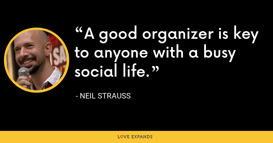 A good organizer is key to anyone with a busy social life. - Neil Strauss