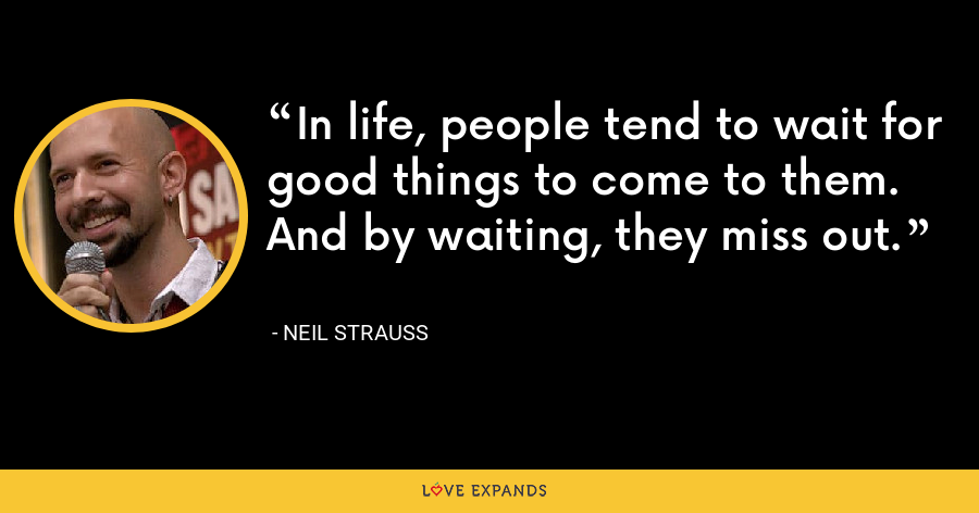 In life, people tend to wait for good things to come to them. And by waiting, they miss out. - Neil Strauss
