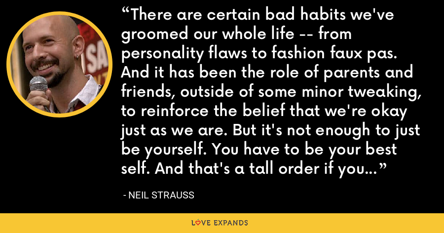 There are certain bad habits we've groomed our whole life -- from personality flaws to fashion faux pas. And it has been the role of parents and friends, outside of some minor tweaking, to reinforce the belief that we're okay just as we are. But it's not enough to just be yourself. You have to be your best self. And that's a tall order if you haven't found your best self yet. - Neil Strauss