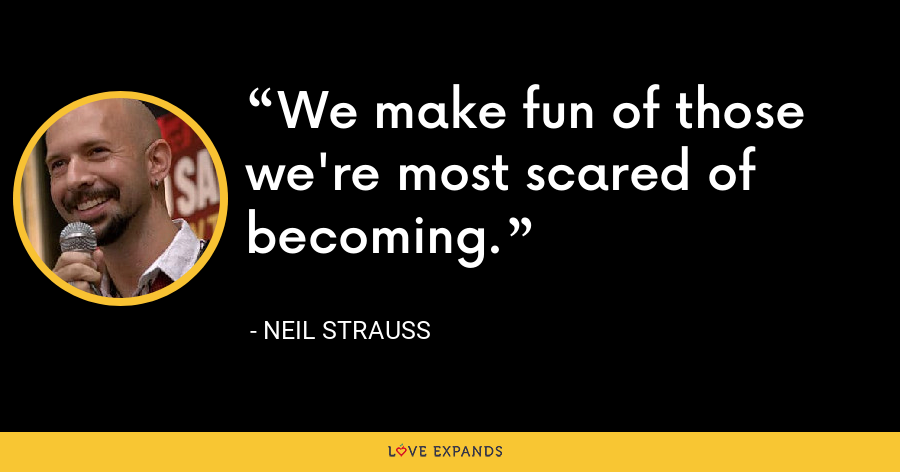 We make fun of those we're most scared of becoming. - Neil Strauss