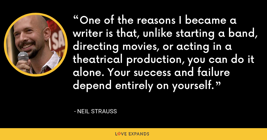 One of the reasons I became a writer is that, unlike starting a band, directing movies, or acting in a theatrical production, you can do it alone. Your success and failure depend entirely on yourself. - Neil Strauss