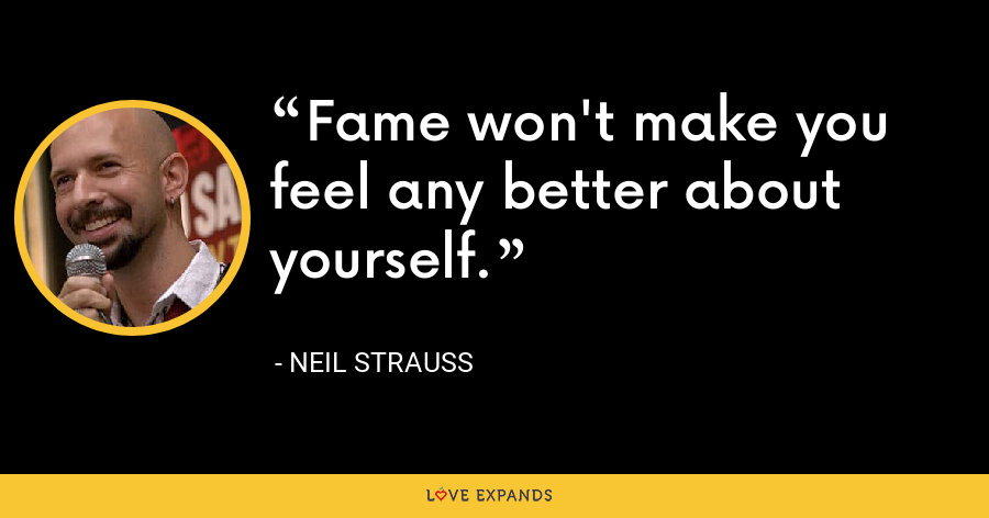 Fame won't make you feel any better about yourself. - Neil Strauss