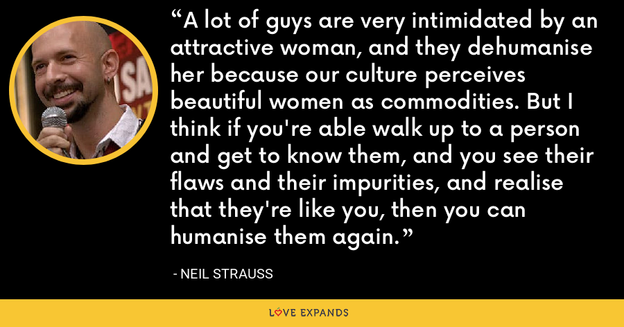 A lot of guys are very intimidated by an attractive woman, and they dehumanise her because our culture perceives beautiful women as commodities. But I think if you're able walk up to a person and get to know them, and you see their flaws and their impurities, and realise that they're like you, then you can humanise them again. - Neil Strauss