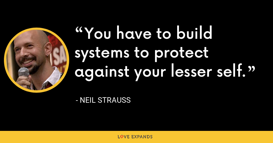 You have to build systems to protect against your lesser self. - Neil Strauss