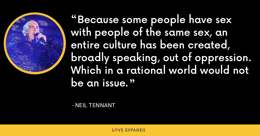 Because some people have sex with people of the same sex, an entire culture has been created, broadly speaking, out of oppression. Which in a rational world would not be an issue. - Neil Tennant