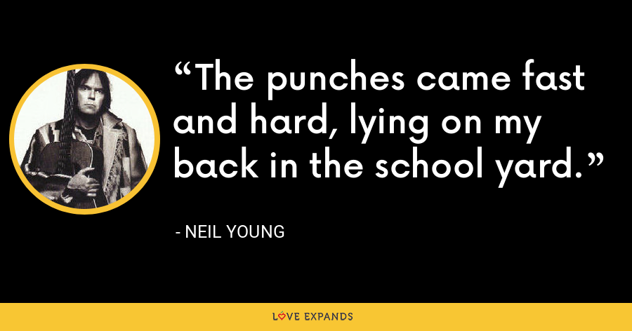 The punches came fast and hard, lying on my back in the school yard. - Neil Young